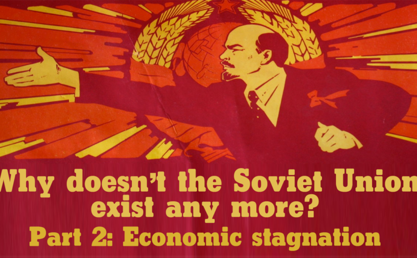 Why doesn't the Soviet Union exist any more? Part 2: Economic stagnation