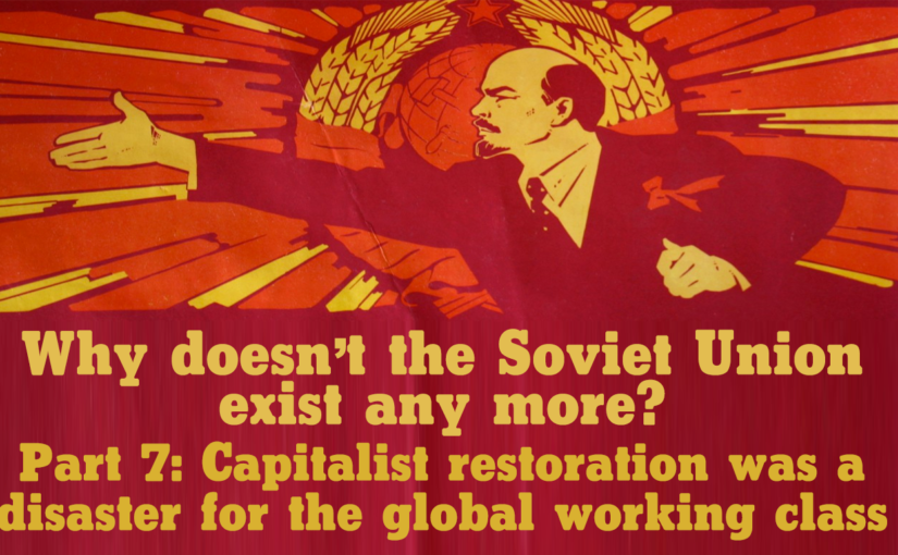 Why doesn't the Soviet Union exist any more? Part 7: Capitalist restoration was a disaster for the global working class